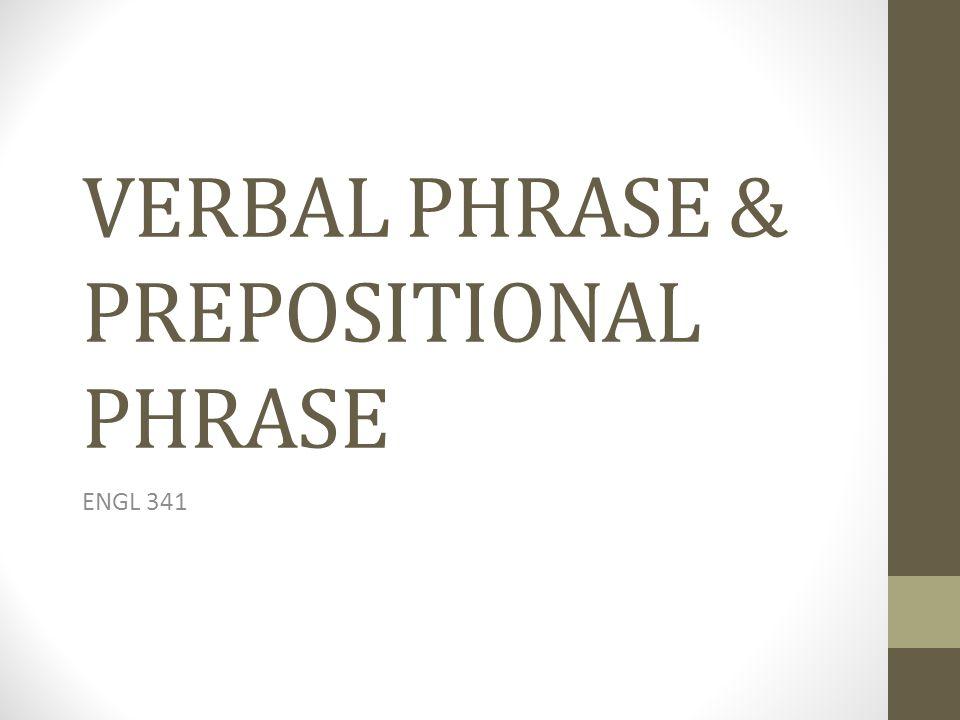 VERBAL PHRASE & PREPOSITIONAL PHRASE ENGL 341