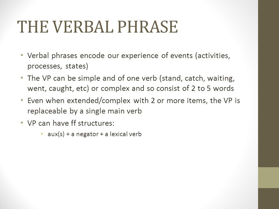 THE VERBAL PHRASE Verbal phrases encode our experience of events (activities, processes, states) The VP can be simple and of one verb (stand, catch, waiting, went, caught, etc) or complex and so consist of 2 to 5 words Even when extended/complex with 2 or more items, the VP is replaceable by a single main verb VP can have ff structures: aux(s) + a negator + a lexical verb