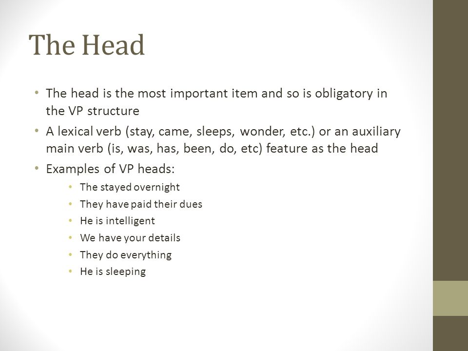 The Head The head is the most important item and so is obligatory in the VP structure A lexical verb (stay, came, sleeps, wonder, etc.) or an auxiliary main verb (is, was, has, been, do, etc) feature as the head Examples of VP heads: The stayed overnight They have paid their dues He is intelligent We have your details They do everything He is sleeping
