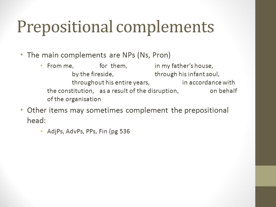 Prepositional complements The main complements are NPs (Ns, Pron) From me,for them, in my father's house, by the fireside, through his infant soul, throughout his entire years,in accordance with the constitution, as a result of the disruption, on behalf of the organisation Other items may sometimes complement the prepositional head: AdjPs, AdvPs, PPs, Fin (pg 536