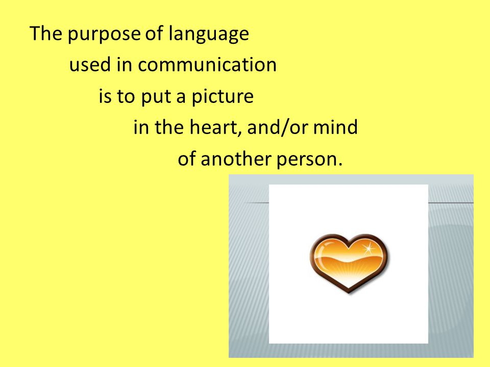 The purpose of language used in communication is to put a picture in the heart, and/or mind of another person.