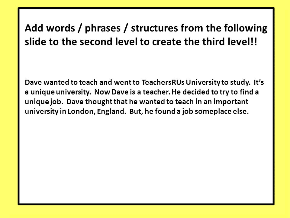 Add words / phrases / structures from the following slide to the second level to create the third level!! Dave wanted to teach and went to TeachersRUs