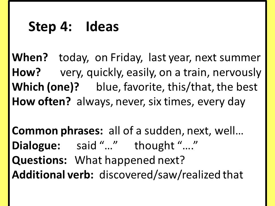 Step 4: Ideas When? today, on Friday, last year, next summer How? very, quickly, easily, on a train, nervously Which (one)? blue, favorite, this/that,