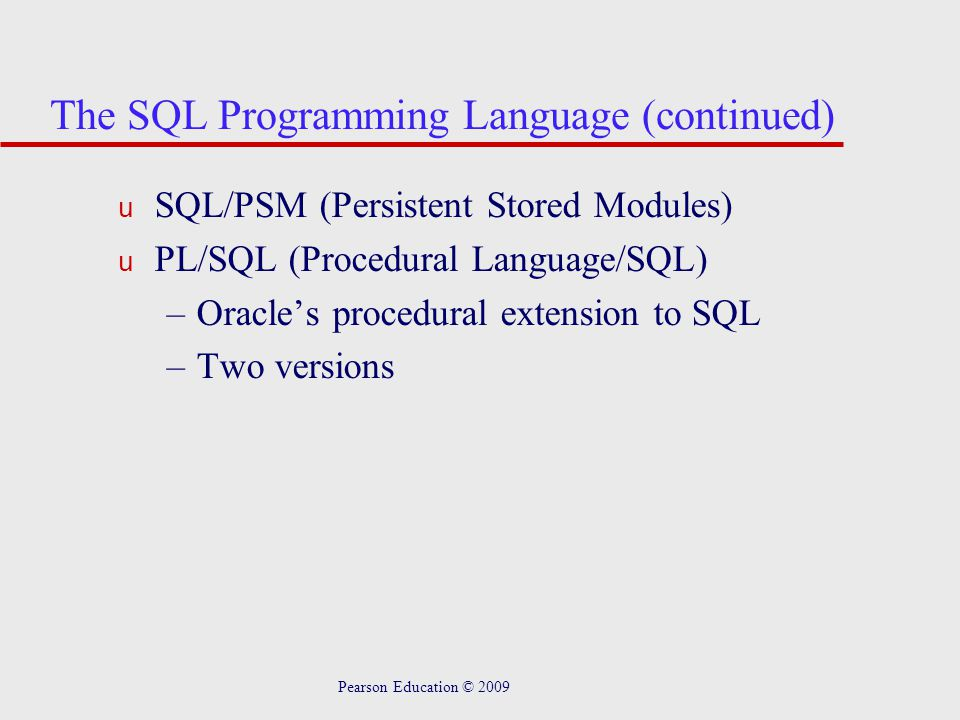 Pearson Education © 2009 The SQL Programming Language (continued) u SQL/PSM (Persistent Stored Modules) u PL/SQL (Procedural Language/SQL) –Oracle's procedural extension to SQL –Two versions