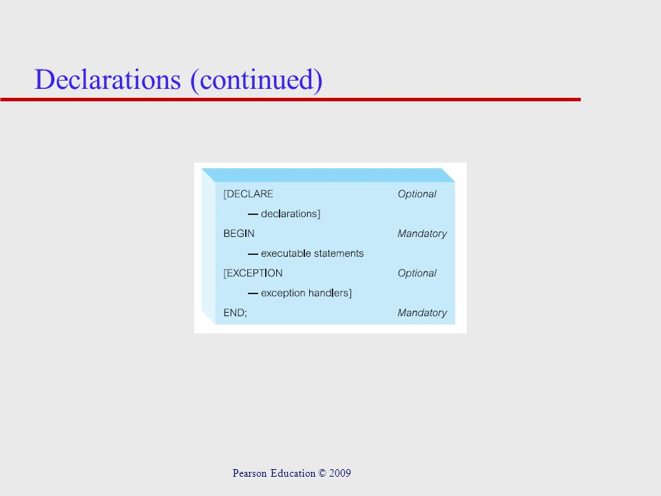 Pearson Education © 2009 Assignments u Variables can be assigned in two ways: –Using the normal assignment statement (:) –Using an SQL SELECT or FETCH statement