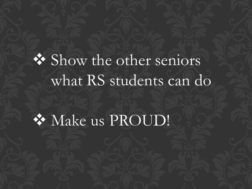  Show the other seniors what RS students can do  Make us PROUD!