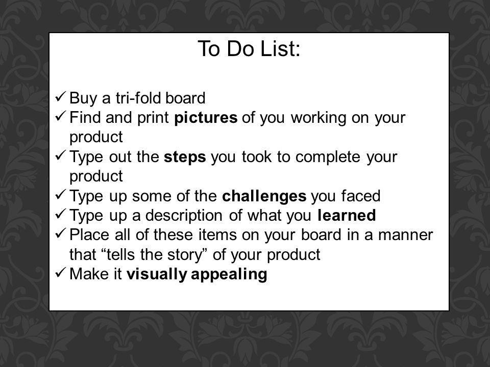 To Do List: Buy a tri-fold board Find and print pictures of you working on your product Type out the steps you took to complete your product Type up some of the challenges you faced Type up a description of what you learned Place all of these items on your board in a manner that tells the story of your product Make it visually appealing