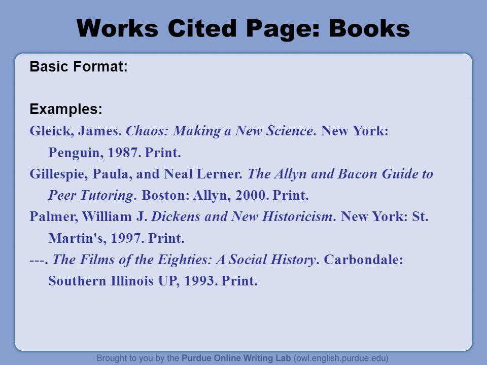 Works Cited Page: Books Basic Format: Examples: Gleick, James. Chaos: Making a New Science. New York: Penguin, 1987. Print. Gillespie, Paula, and Neal