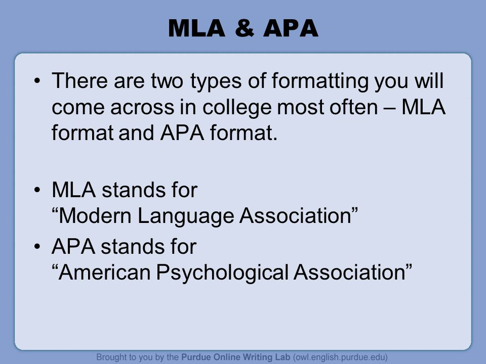 "MLA & APA There are two types of formatting you will come across in college most often – MLA format and APA format. MLA stands for ""Modern Language As"