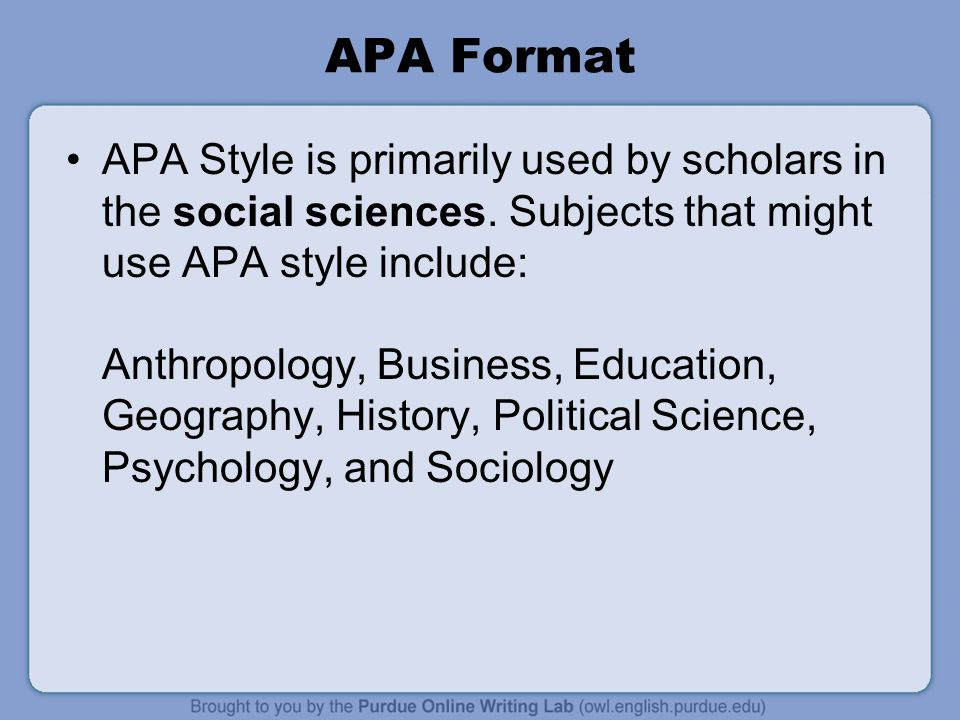 APA Format APA Style is primarily used by scholars in the social sciences. Subjects that might use APA style include: Anthropology, Business, Educatio