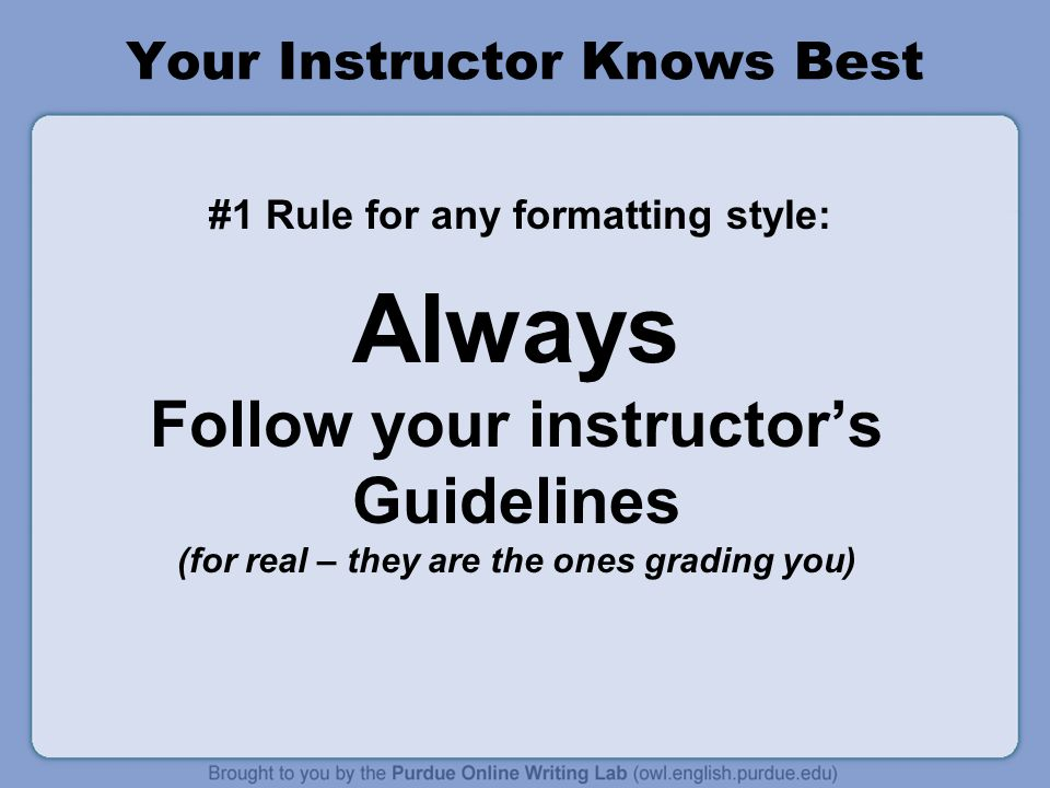 Your Instructor Knows Best #1 Rule for any formatting style: Always Follow your instructor's Guidelines (for real – they are the ones grading you)