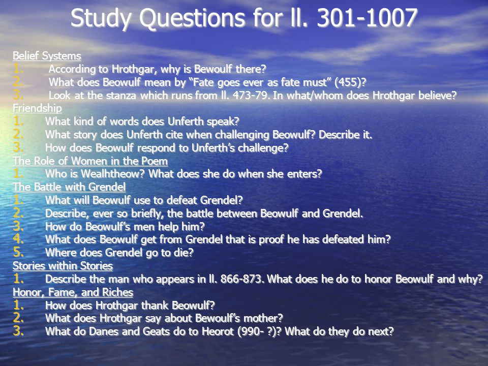 "Study Questions for ll. 301-1007 Belief Systems 1. According to Hrothgar, why is Bewoulf there? 2. What does Beowulf mean by ""Fate goes ever as fate m"