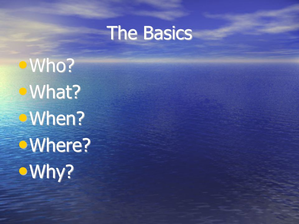 The Basics Who? Who? What? What? When? When? Where? Where? Why? Why?