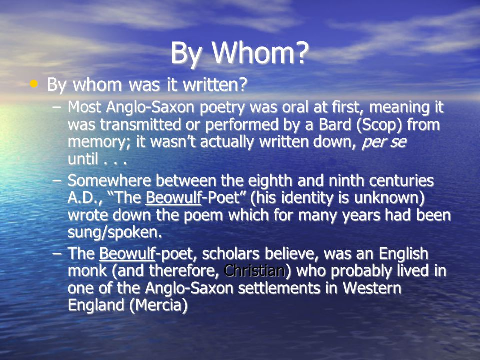 By Whom? By whom was it written? By whom was it written? –Most Anglo-Saxon poetry was oral at first, meaning it was transmitted or performed by a Bard