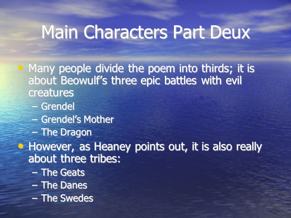 Main Characters Part Deux Many people divide the poem into thirds; it is about Beowulf's three epic battles with evil creatures Many people divide the