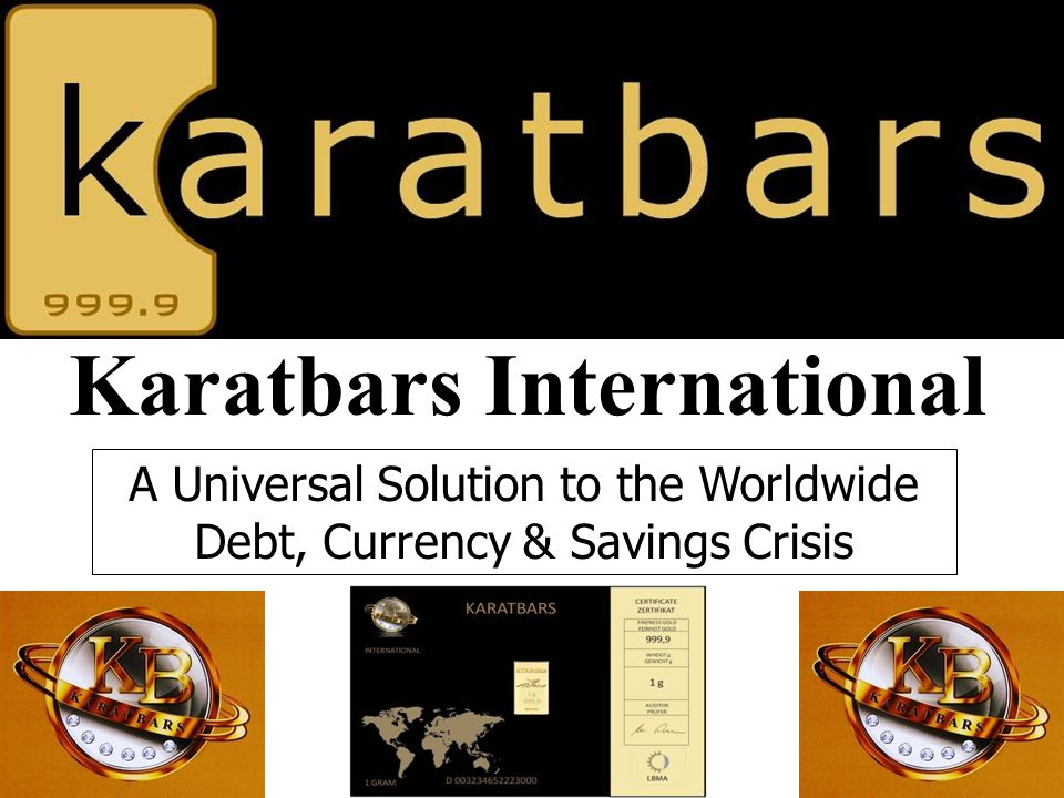 Karatbars International A Universal Solution to the Worldwide Debt, Currency & Savings Crisis