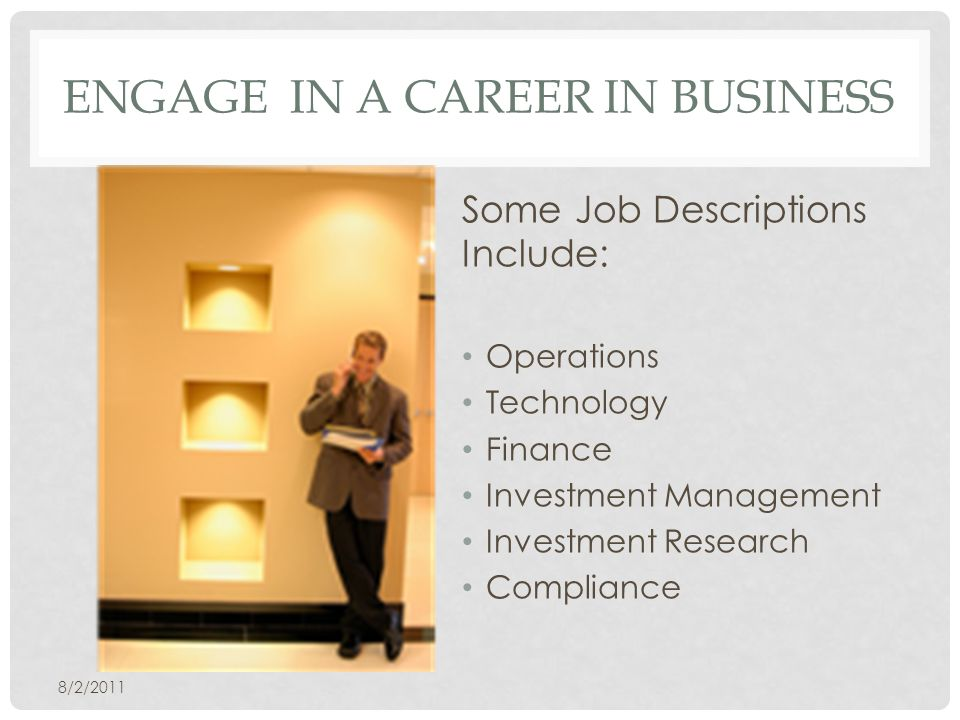 ENGAGE IN A CAREER IN BUSINESS Some Job Descriptions Include: Operations Technology Finance Investment Management Investment Research Compliance 8/2/2011