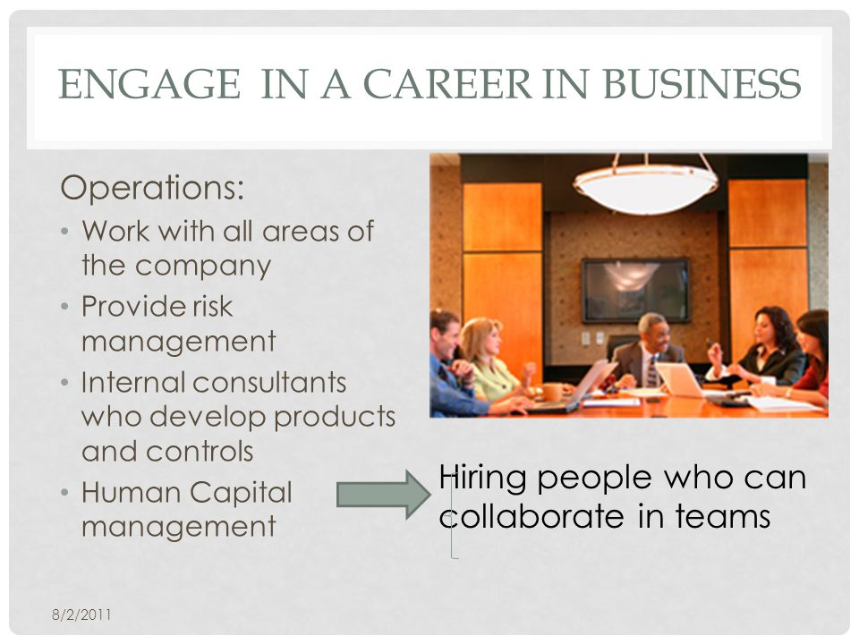 ENGAGE IN A CAREER IN BUSINESS Operations: Work with all areas of the company Provide risk management Internal consultants who develop products and controls Human Capital management 8/2/2011 Hiring people who can collaborate in teams