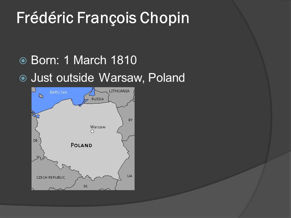 Frédéric François Chopin  Born: 1 March 1810  Just outside Warsaw, Poland