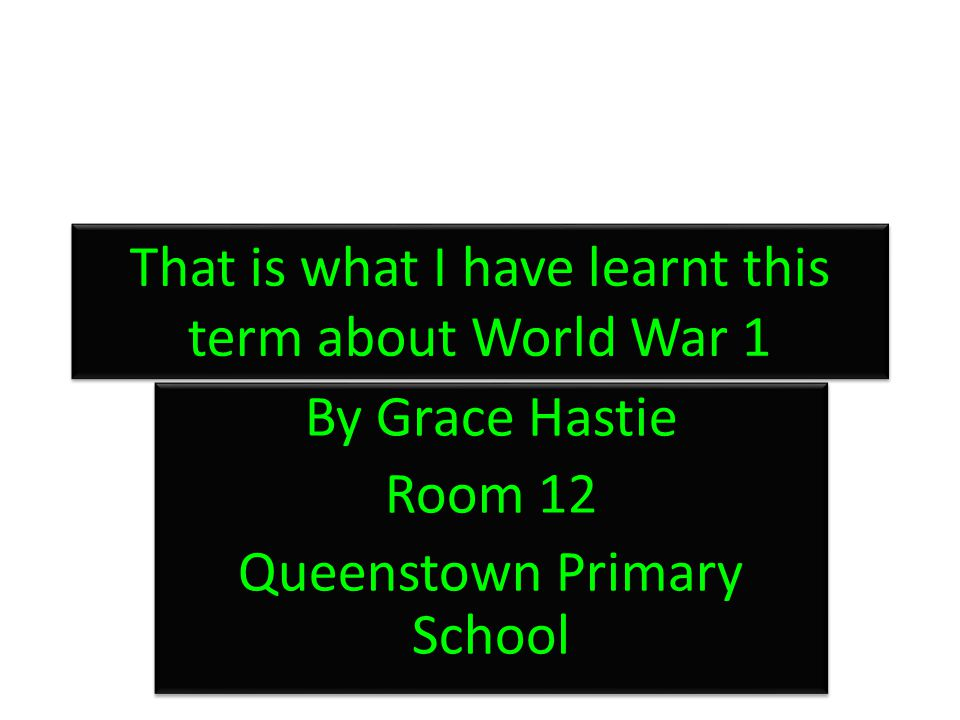 That is what I have learnt this term about World War 1 By Grace Hastie Room 12 Queenstown Primary School By Grace Hastie Room 12 Queenstown Primary Sc