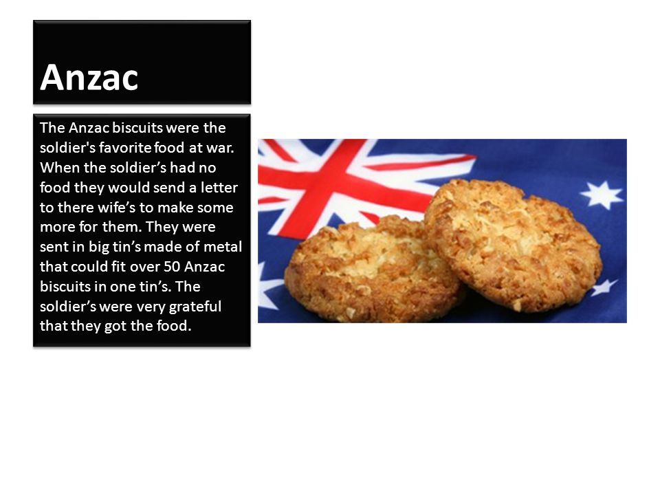 Anzac The Anzac biscuits were the soldier's favorite food at war. When the soldier's had no food they would send a letter to there wife's to make some