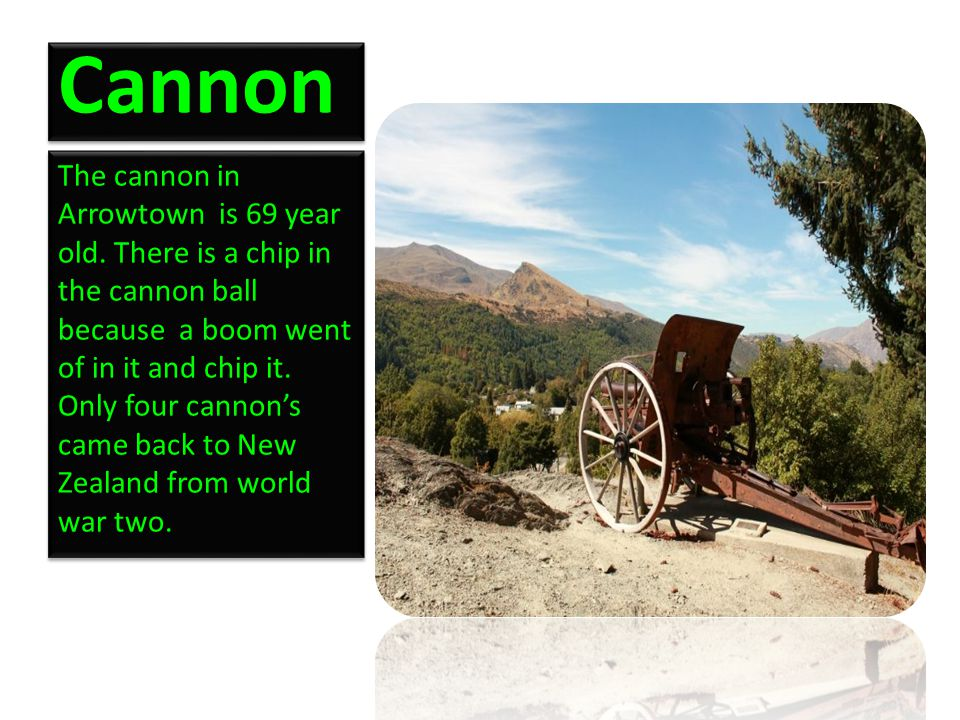 Cannon The cannon in Arrowtown is 69 year old. There is a chip in the cannon ball because a boom went of in it and chip it. Only four cannon's came ba