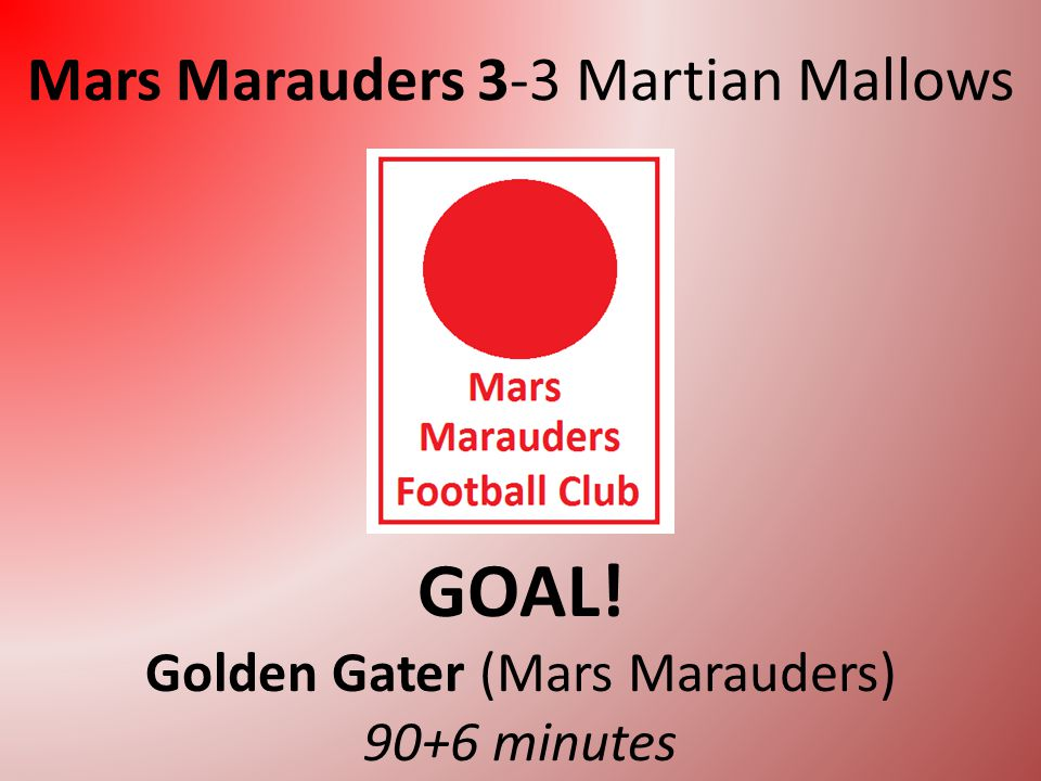 Mars Marauders 2-3 Martian Mallows GOAL! Walter Ripple (Martian Mallows) 84 minutes