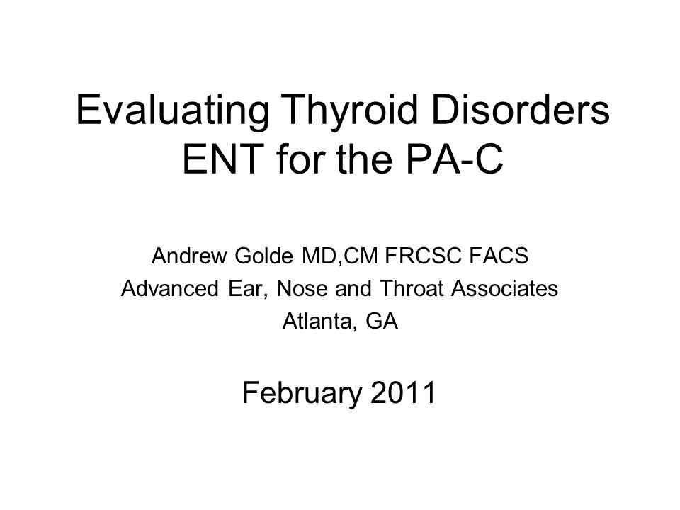 Evaluating Thyroid Disorders ENT for the PA-C Andrew Golde MD,CM FRCSC FACS Advanced Ear, Nose and Throat Associates Atlanta, GA February 2011