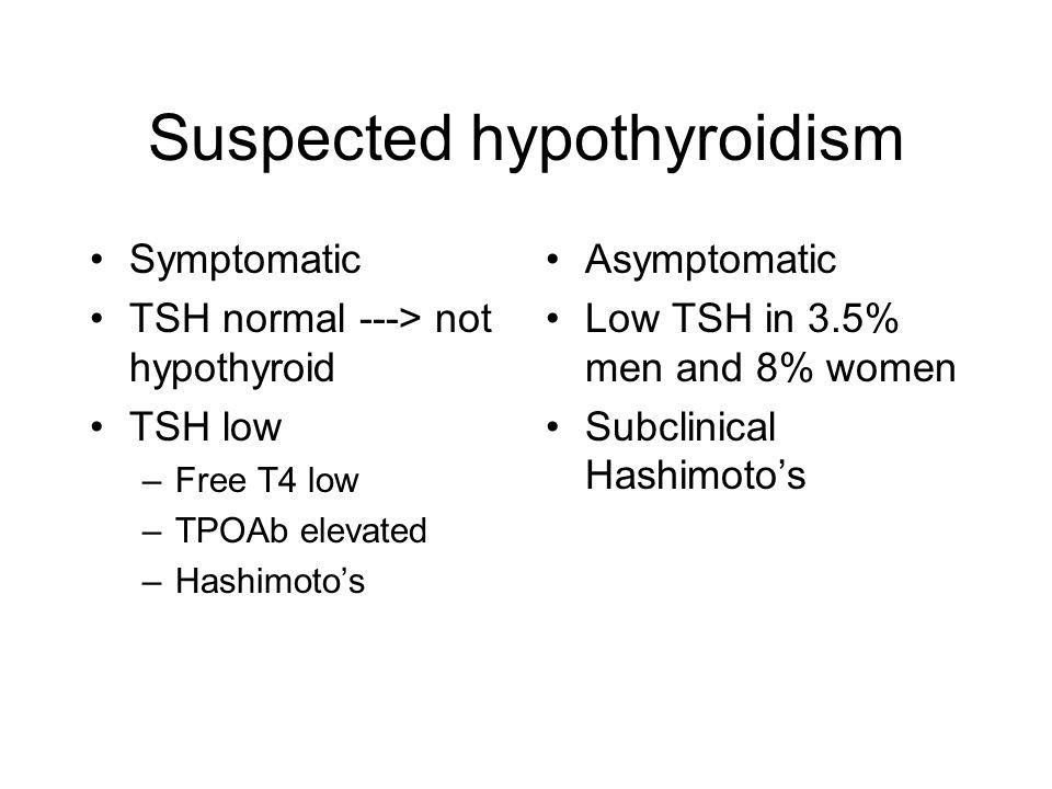 Suspected hypothyroidism Symptomatic TSH normal ---> not hypothyroid TSH low –Free T4 low –TPOAb elevated –Hashimoto's Asymptomatic Low TSH in 3.5% me
