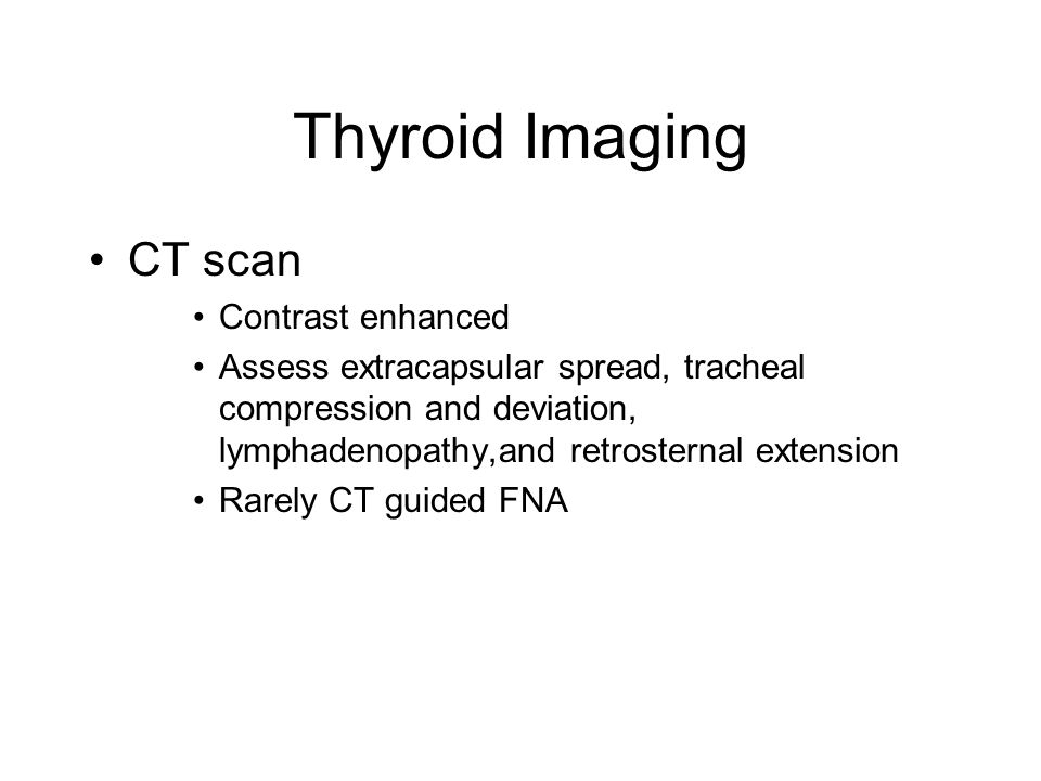 Thyroid Imaging CT scan Contrast enhanced Assess extracapsular spread, tracheal compression and deviation, lymphadenopathy,and retrosternal extension