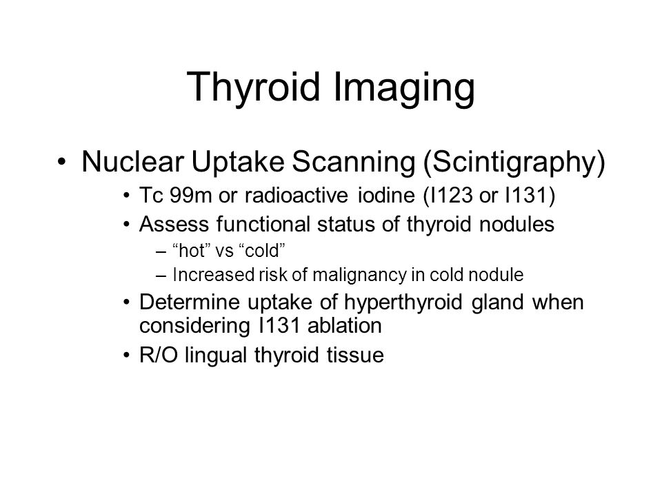 """Thyroid Imaging Nuclear Uptake Scanning (Scintigraphy) Tc 99m or radioactive iodine (I123 or I131) Assess functional status of thyroid nodules –""""hot"""""""