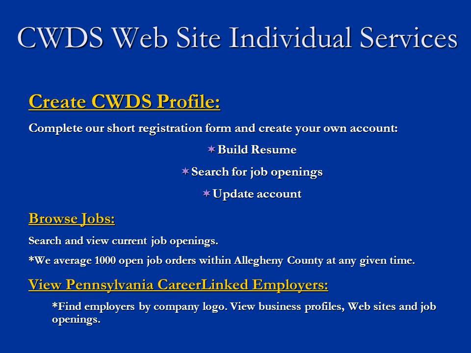 CWDS Web Site Individual Services Create CWDS Profile: Complete our short registration form and create your own account:  Build Resume  Search for job openings  Update account Browse Jobs: Search and view current job openings.