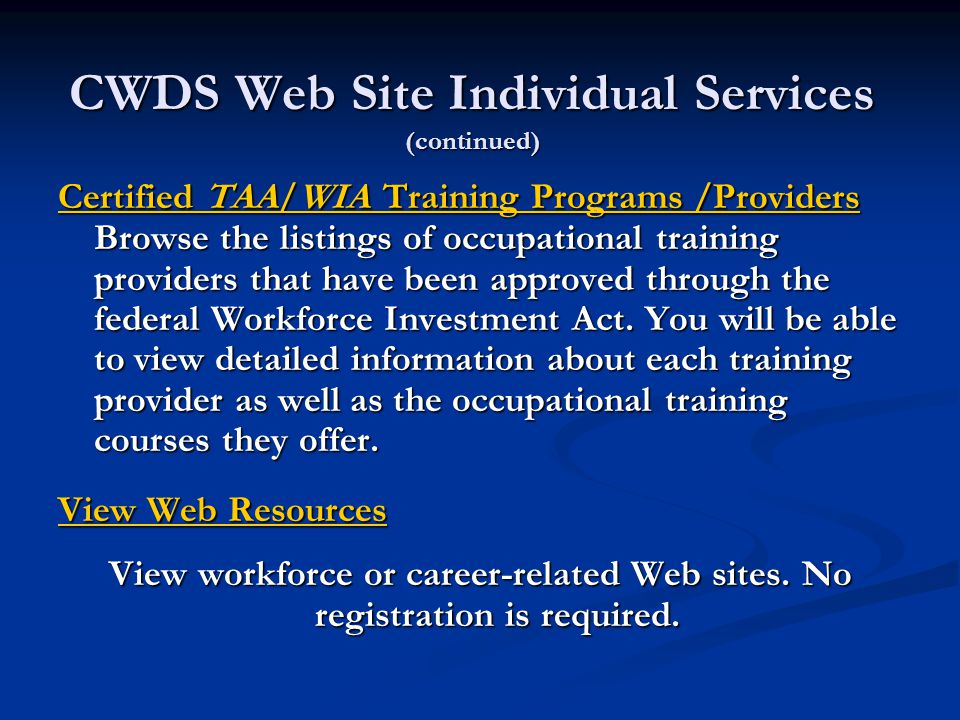 CWDS Web Site Individual Services (continued) Certified TAA/WIA Training Programs /Providers Certified TAA/WIA Training Programs /Providers Browse the listings of occupational training providers that have been approved through the federal Workforce Investment Act.