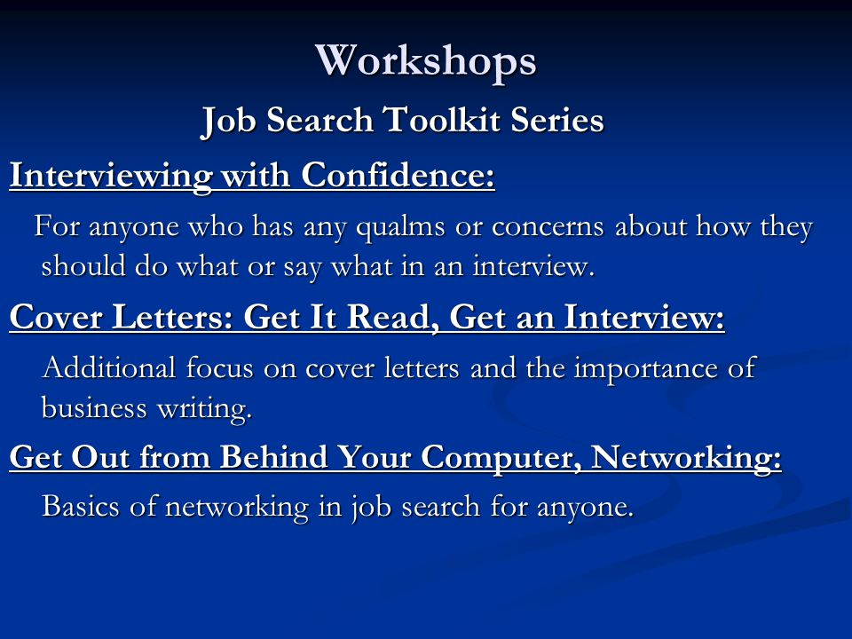 Workshops Job Search Toolkit Series Interviewing with Confidence: For anyone who has any qualms or concerns about how they should do what or say what in an interview.