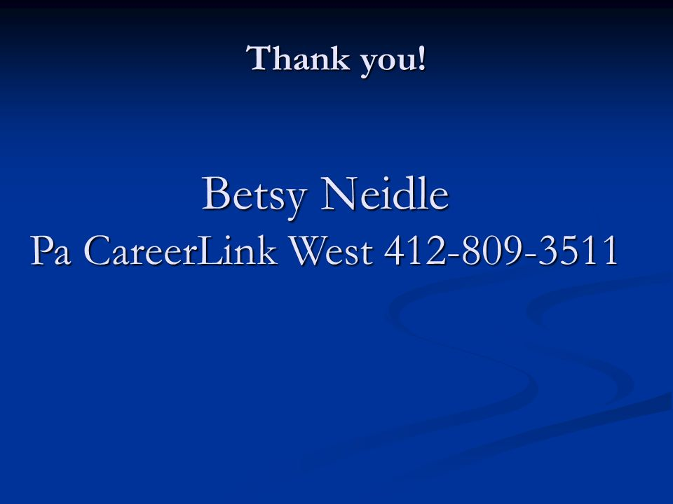 Betsy Neidle Pa CareerLink West 412-809-3511 Thank you!