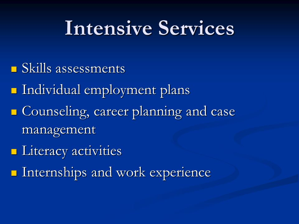 Intensive Services Skills assessments Skills assessments Individual employment plans Individual employment plans Counseling, career planning and case management Counseling, career planning and case management Literacy activities Literacy activities Internships and work experience Internships and work experience