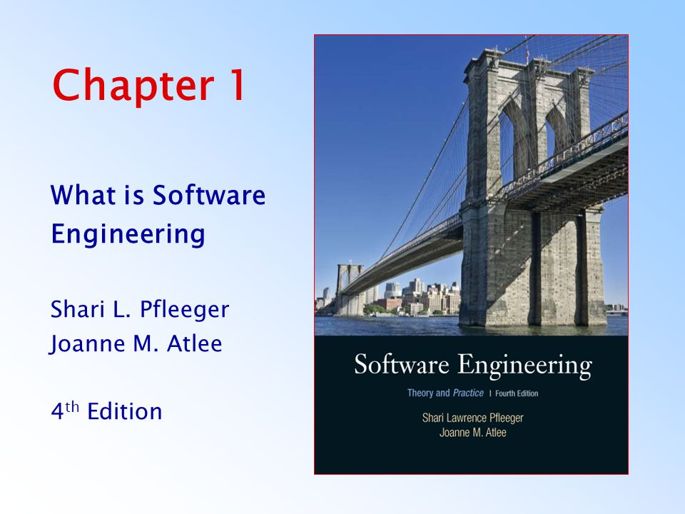Chapter 1 What is Software Engineering Shari L. Pfleeger Joanne M. Atlee 4 th Edition