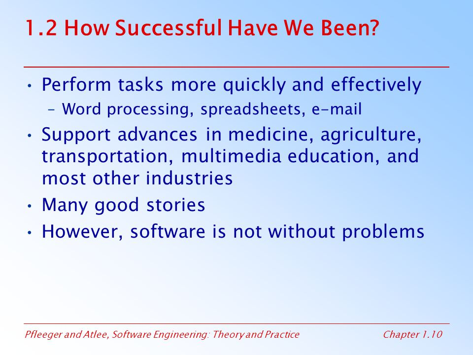 Pfleeger and Atlee, Software Engineering: Theory and PracticeChapter 1.10 1.2 How Successful Have We Been? Perform tasks more quickly and effectively