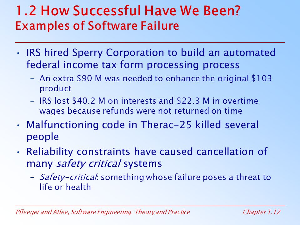 Pfleeger and Atlee, Software Engineering: Theory and PracticeChapter 1.12 1.2 How Successful Have We Been? Examples of Software Failure IRS hired Sper
