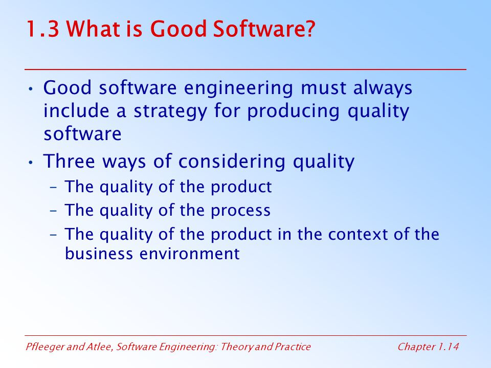 Pfleeger and Atlee, Software Engineering: Theory and PracticeChapter 1.14 1.3 What is Good Software? Good software engineering must always include a s