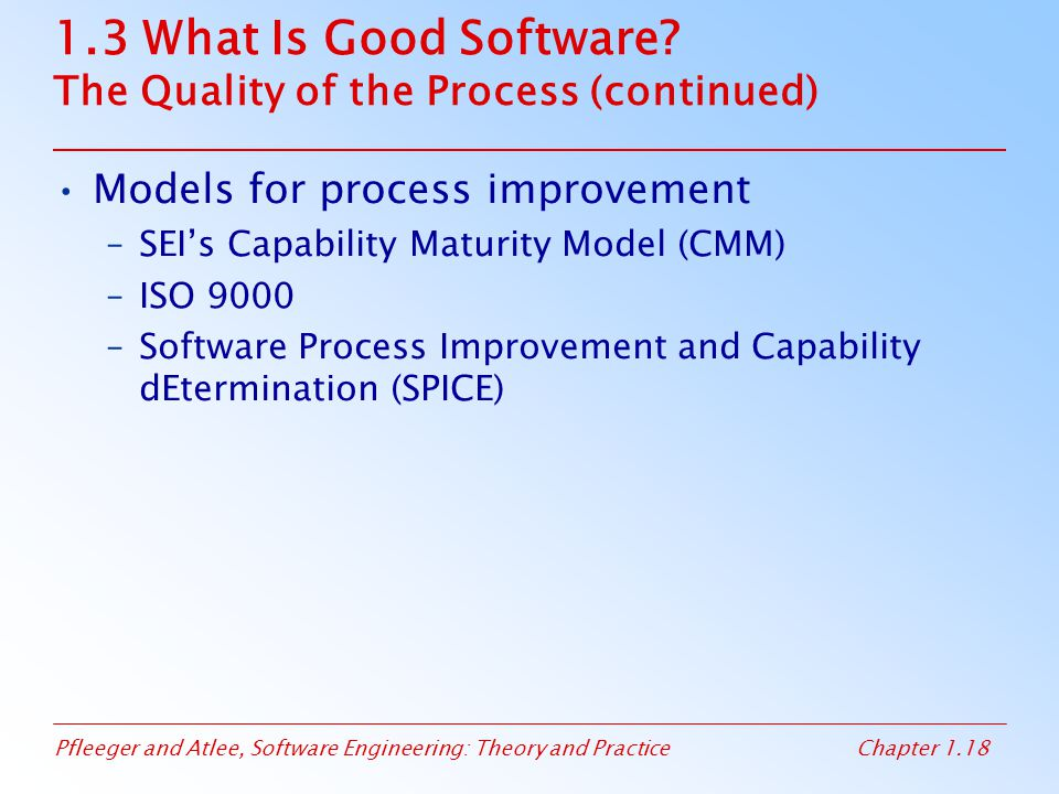 Pfleeger and Atlee, Software Engineering: Theory and PracticeChapter 1.18 1.3 What Is Good Software? The Quality of the Process (continued) Models for