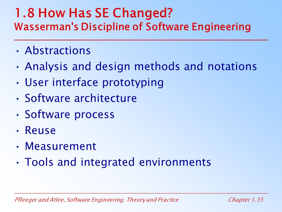 Pfleeger and Atlee, Software Engineering: Theory and PracticeChapter 1.35 1.8 How Has SE Changed? Wasserman's Discipline of Software Engineering Abstr