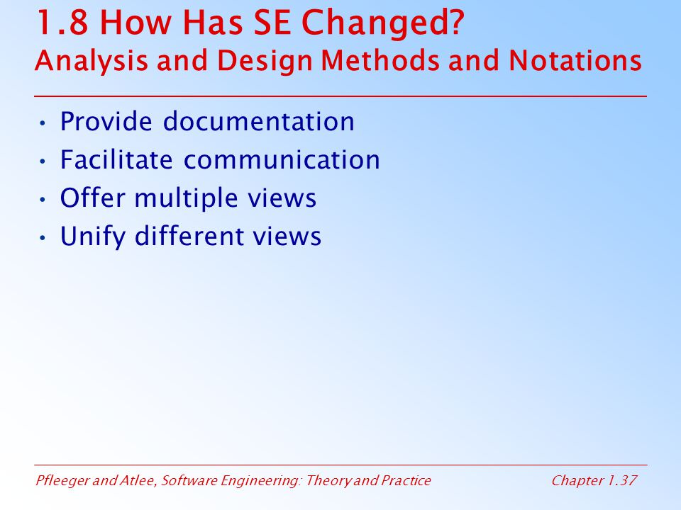 Pfleeger and Atlee, Software Engineering: Theory and PracticeChapter 1.37 1.8 How Has SE Changed? Analysis and Design Methods and Notations Provide do