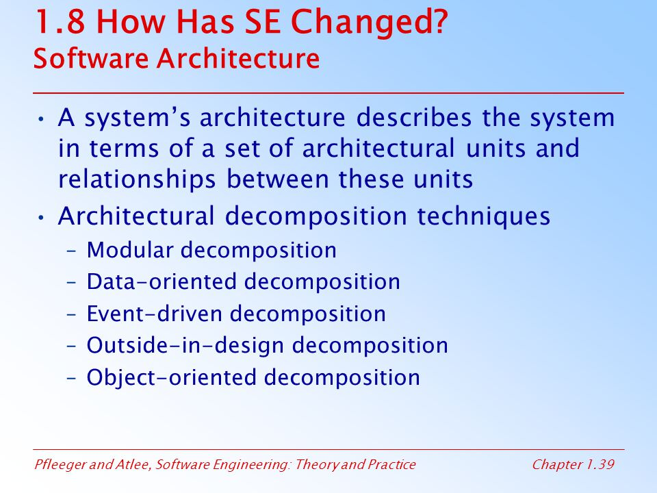 Pfleeger and Atlee, Software Engineering: Theory and PracticeChapter 1.39 1.8 How Has SE Changed? Software Architecture A system's architecture descri