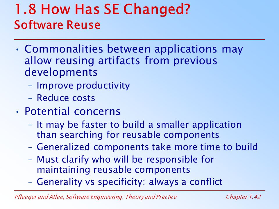 Pfleeger and Atlee, Software Engineering: Theory and PracticeChapter 1.42 1.8 How Has SE Changed? Software Reuse Commonalities between applications ma