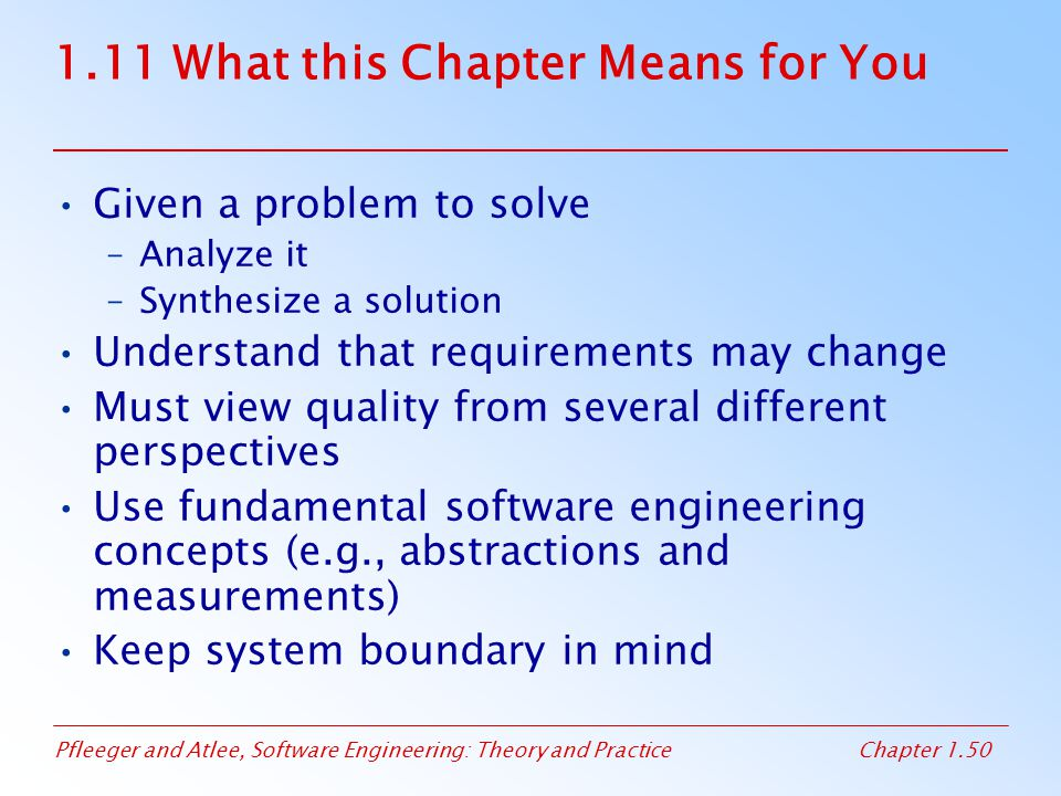 Pfleeger and Atlee, Software Engineering: Theory and PracticeChapter 1.50 1.11 What this Chapter Means for You Given a problem to solve –Analyze it –S