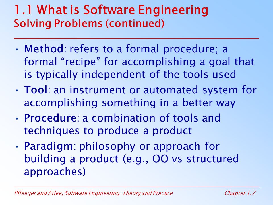Pfleeger and Atlee, Software Engineering: Theory and PracticeChapter 1.7 1.1 What is Software Engineering Solving Problems (continued) Method: refers