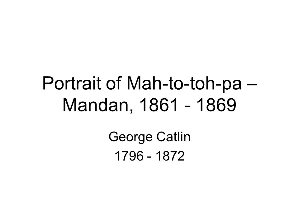 Catlin Painting the Portrait of Mah-to-toh-pa—Mandan, 1861/1869 There is occasionally a chief or warrior of such extraordinary renown, that he is allowed to wear horns on his head- dress.… The reader will see this custom exemplified in the portrait of Mah-to-toh- pa….