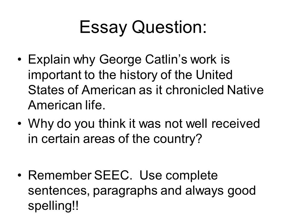 Essay Question: Explain why George Catlin's work is important to the history of the United States of American as it chronicled Native American life. W