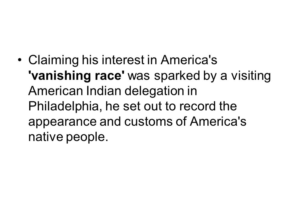 Claiming his interest in America's 'vanishing race' was sparked by a visiting American Indian delegation in Philadelphia, he set out to record the app